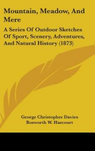Mountain, Meadow, and Mere: A Series of Outdoor Sketches of Sport, Scenery, Adventures, and Natural History (1873) by George Christopher Davies, Bosworth W. Harcourt - Hardcover