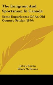 The Emigrant and Sportsman in Canada: Some Experiences of an Old Country Settler (1876) by John J. Rowan, Henry M. Reeves - Hardcover