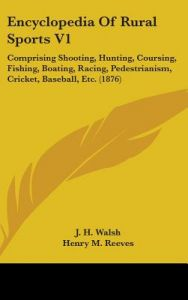 Encyclopedia of Rural Sports V1: Comprising Shooting, Hunting, Coursing, Fishing, Boating, Racing, Pedestrianism, Cricket, Baseball, Etc. (1876) by J. H. Walsh, Henry M. Reeves - Hardcover
