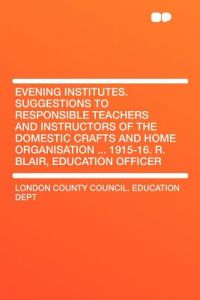 Evening Institutes. Suggestions to Responsible Teachers and Instructors of the Domestic Crafts and Home Organisation ... 1915-16. R. Blair, Education by London County Council Education Dept - Paperback