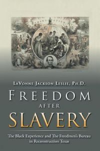 Freedom After Slavery: The Black Experience and the Freedmen's Bureau in Reconstruction Texas by Lavonne Jackson Leslie Ph. D., Lavonne Jackson Leslie - Paperback