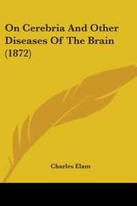 On Cerebria and Other Diseases of the Brain (1872) by Charles Elam - Paperback
