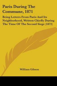 Paris During the Commune, 1871: Being Letters from Paris and Its Neighborhood, Written Chiefly During the Time of the Second Siege (1872) by William Gibson - Paperback