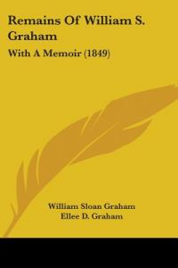 Remains of William S. Graham: With a Memoir (1849) by William Sloan Graham, Ellee D. Graham, George Allen - Paperback