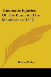 Traumatic Injuries of the Brain and Its Membranes (1897) by Charles Phelps - Paperback