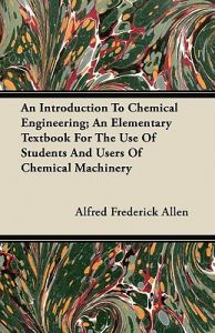 An Introduction to Chemical Engineering; An Elementary Textbook for the Use of Students and Users of Chemical Machinery by Alfred Frederick Allen - Paperback