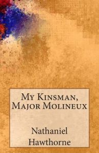 a review of nathaniel hawthornes my kinsman major molineuex Nathaniel hawthorne's story is a coming-of-age tale with political undertones this lesson will help you fully understand the plot of the story before giving you an analysis that will help you.