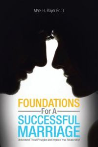 Foundations for a Successful Marriage: Understand These Principles and Improve Your Relationship! by Mark H. Bayer - Paperback