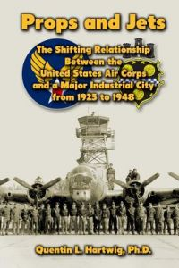 Props and Jets: The Shifting Relationship Between the United States Air Corps and a Major Industrial City from 1925 to 1948 by Quentin L. Hartwig - Paperback