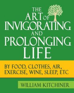 The Art of Invigorating and Prolonging Life: (By Food, Clothes, Air, Exercise, Wine, Sleep, Etc) by William Kitchiner - Paperback