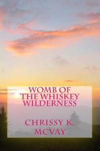 Womb of the Whiskey Wilderness: Southern Mountain Inspired Poetry for the Adventurous Soul. by Chrissy K. McVay - Paperback