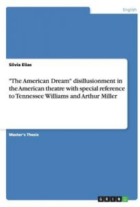 The American Dream Disillusionment in the American Theatre with Special Reference to Tennessee Williams and Arthur Miller by Silvia Elias - Paperback
