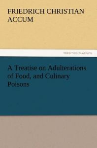 A   Treatise on Adulterations of Food, and Culinary Poisons Exhibiting the Fraudulent Sophistications of Bread, Beer, Wine, Spiritous Liquors, Tea, Co by Friedrich Accum - Paperback