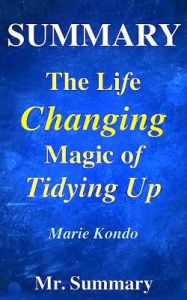 Summary - The Life Changing Magic of Tidying Up: A Detailed Summary of Marie Kondo's Book-- The Japanese Art of Decluttering and Organizing!! by MR Summary - Paperback