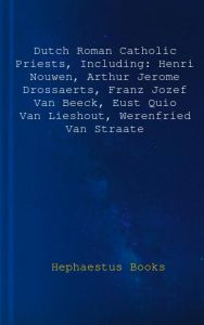 Dutch Roman Catholic Priests, Including: Henri Nouwen, Arthur Jerome Drossaerts, Franz Jozef Van Beeck, Eust Quio Van Lieshout, Werenfried Van Straate by Hephaestus Books - Paperback
