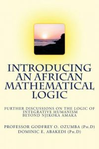 Introducing an African Mathematical Logic: Further Discussions on Ozumba's Logic of Integrative Humanism Beyond Njikoka by Prof Godfrey O. Ozumba (Ph D), Dominic Effiong Abakedi (Ph D) - Paperback