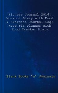 Fitness Journal 2016: Workout Diary with Food & Exercise Journal Log: Keep Fit Planner with Food Tracker Diary by Blank Books 'n' Journals - Paperback
