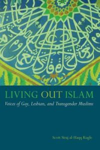Living Out Islam: Voices of Gay, Lesbian, and Transgender Muslims by Scott Siraj Al Kugle - Hardcover