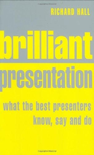 Brilliant Presentation: What the Best Presenters Know, Say and Do ,Ed. :1