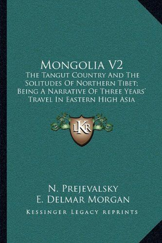 Mongolia the Tangut country and the solitudes of northern Tibet being a narrative of three years tra