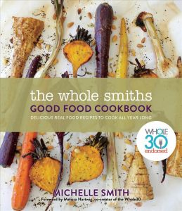 The Whole Smiths Good Food Cookbook : Delicious Real Food Recipes to Cook All Year Long, Whole 30 Endorsed
