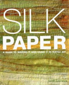 Silk Paper A Guide To Making It And Using It In Textile Art